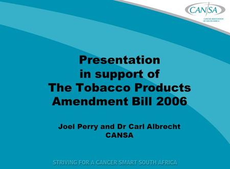 Presentation in support of The Tobacco Products Amendment Bill 2006 Joel Perry and Dr Carl Albrecht CANSA.