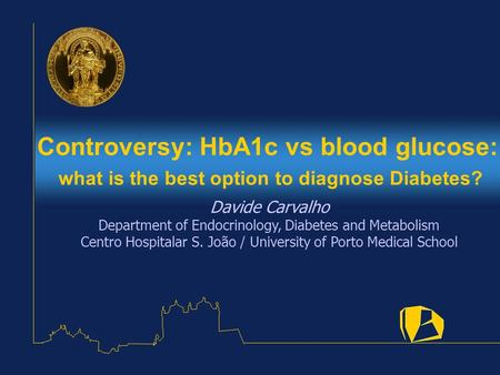 Controversy: HbA1c vs blood glucose: what is the best option to diagnose Diabetes? Davide Carvalho Department of Endocrinology, Diabetes and Metabolism.