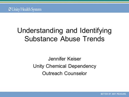 Understanding and Identifying Substance Abuse Trends Jennifer Keiser Unity Chemical Dependency Outreach Counselor.