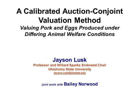 A Calibrated Auction-Conjoint Valuation Method Valuing Pork and Eggs Produced under Differing Animal Welfare Conditions Jayson Lusk Professor and Willard.