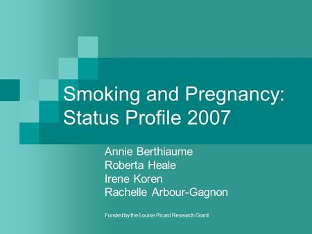 Smoking and Pregnancy: Status Profile 2007 Annie Berthiaume Roberta Heale Irene Koren Rachelle Arbour-Gagnon Funded by the Louise Picard Research Grant.