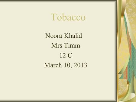 Tobacco Noora Khalid Mrs Timm 12 C March 10, 2013.