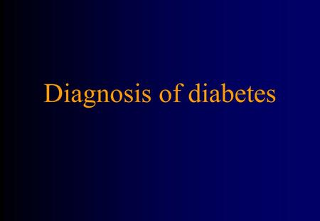 Diagnosis of diabetes. Diabetic symptoms Diabetic symptoms + venous sample for : –Random venous ≥ 11.1 mmol/l (4.4-7.8) –Fasting glucose > 7(<6.1) –OGTT.
