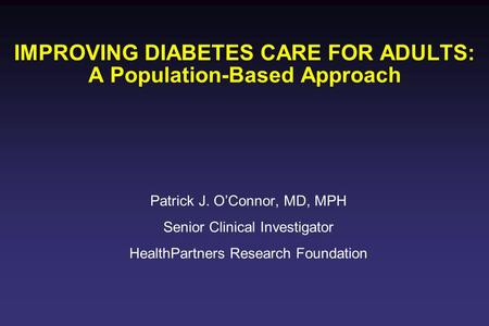 IMPROVING DIABETES CARE FOR ADULTS: A Population-Based Approach Patrick J. O'Connor, MD, MPH Senior Clinical Investigator HealthPartners Research Foundation.
