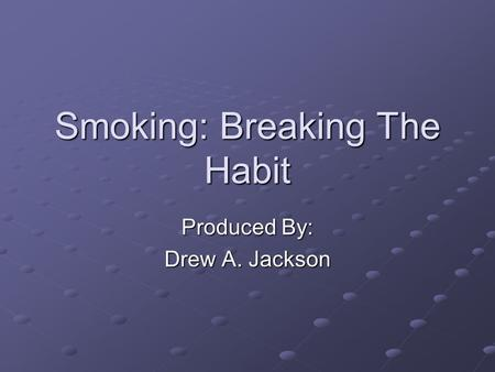 Smoking: Breaking The Habit Produced By: Drew A. Jackson.