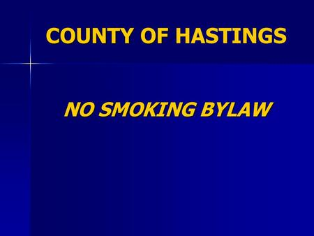 COUNTY OF COUNTY OF HASTINGS NO SMOKING BYLAW. STATUS RECEIVED 2 READINGS ON APRIL 24 RECEIVED 2 READINGS ON APRIL 24 NOW OUT FOR CONSULTATION NOW OUT.