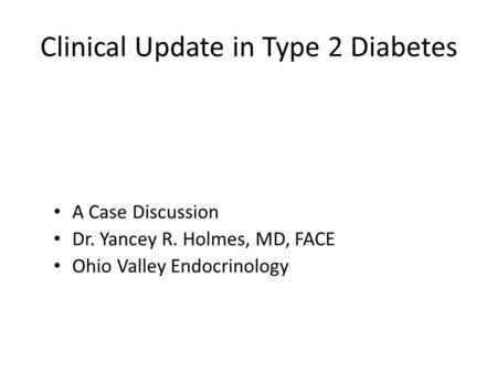 Clinical Update in Type 2 Diabetes A Case Discussion Dr. Yancey R. Holmes, MD, FACE Ohio Valley Endocrinology.
