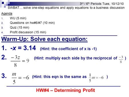 SWBAT… solve one-step equations and apply equations to a business discussion Agenda 1. WU (5 min) 2. Questions on hw#6/#7 (10 min) 3. Quiz (15 min) 4.