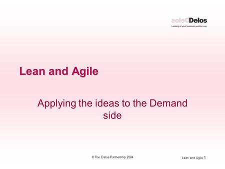 Lean and Agile 1 © The Delos Partnership 2004 Lean and Agile Applying the ideas to the Demand side.