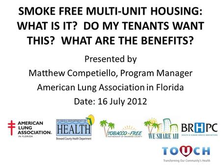SMOKE FREE MULTI-UNIT HOUSING: WHAT IS IT? DO MY TENANTS WANT THIS? WHAT ARE THE BENEFITS? Presented by Matthew Competiello, Program Manager American Lung.