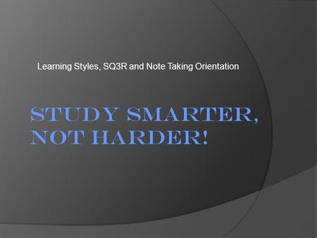 Learning Styles, SQ3R and Note Taking Orientation Study Smarter, Not Harder!