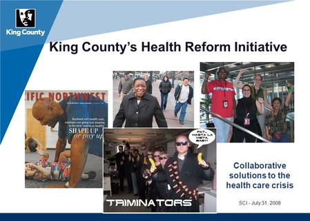 King County's Health Reform Initiative Collaborative solutions to the health care crisis SCI - July 31, 2008.