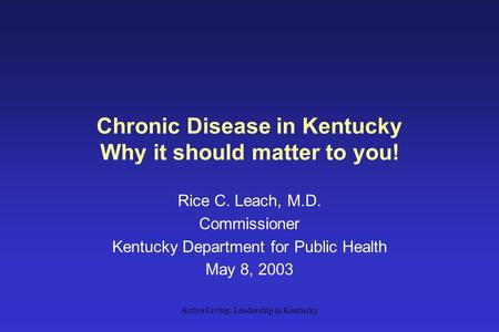 Active Living: Leadership in Kentucky Chronic Disease in Kentucky Why it should matter to you! Rice C. Leach, M.D. Commissioner Kentucky Department for.