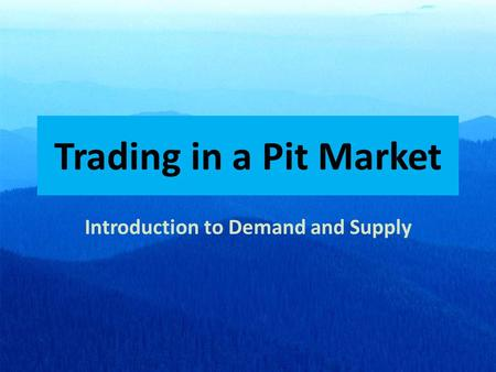 Trading in a Pit Market Introduction to Demand and Supply.