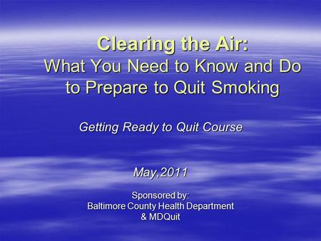 Clearing the Air: What You Need to Know and Do to Prepare to Quit Smoking Getting Ready to Quit Course May,2011 Sponsored by: Baltimore County Health Department.
