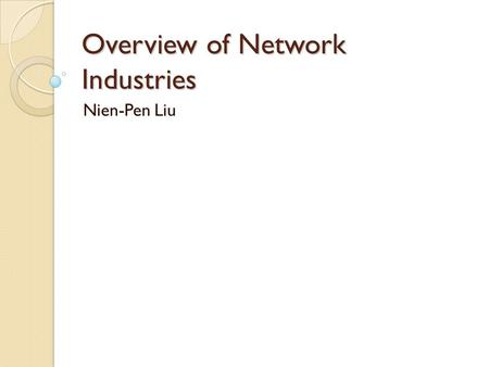 Overview of Network Industries Nien-Pen Liu. Main Characteristics Consumption externalities Complements, compatibility and standards Switching costs and.
