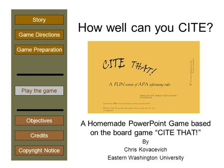 "How well can you CITE? A Homemade PowerPoint Game based on the board game ""CITE THAT!"" By Chris Kovacevich Eastern Washington University Play the game."