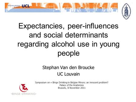 Expectancies, peer-influences and social determinants regarding alcohol use in young people Stephan Van den Broucke UC Louvain Symposium on « Binge Drinking.