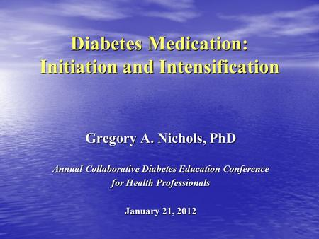 Diabetes Medication: Initiation and Intensification Gregory A. Nichols, PhD Annual Collaborative Diabetes Education Conference for Health Professionals.