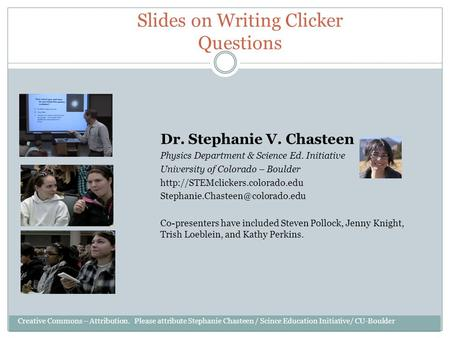 Slides on Writing Clicker Questions Dr. Stephanie V. Chasteen Physics Department & Science Ed. Initiative University of Colorado – Boulder