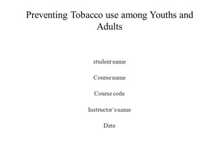 Preventing Tobacco use among Youths and Adults student name Course name Course code Instructor's name Date.