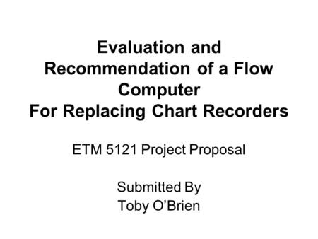 Evaluation and Recommendation of a Flow Computer For Replacing Chart Recorders ETM 5121 Project Proposal Submitted By Toby O'Brien.
