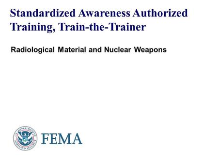 Standardized Awareness Authorized Training, Train-the-Trainer Radiological Material and Nuclear Weapons.
