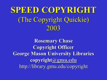 SPEED COPYRIGHT (The Copyright Quickie) 2003 Rosemary Chase Copyright Officer George Mason University Libraries