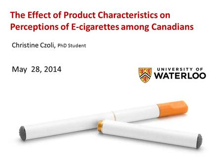 The Effect of Product Characteristics on Perceptions of E-cigarettes among Canadians Christine Czoli, PhD Student May 28, 2014.