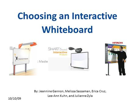 Click to edit Master subtitle style 10/10/09 Choosing an Interactive Whiteboard By: Jeannine Gannon, Melissa Sassaman, Erica Cruz, Lee-Ann Kuhn, and Julianne.