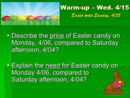 Warm-up – Wed. 4/15 Easter was Sunday, 4/05  Describe the price of Easter candy on Monday, 4/06, compared to Saturday afternoon, 4/04?  Explain the need.