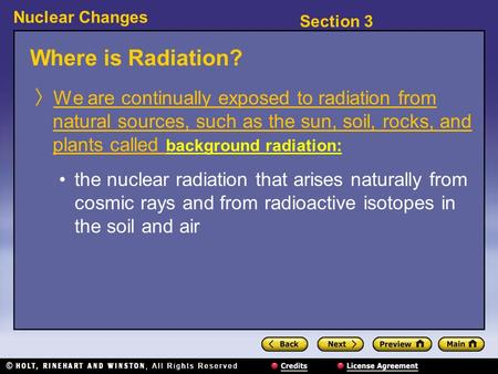 Section 3 Nuclear Changes Where is Radiation? 〉 We are continually exposed to radiation from natural sources, such as the sun, soil, rocks, and plants.