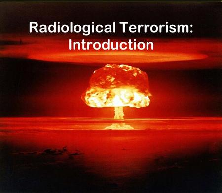 Radiological Terrorism: Introduction. Nuclear WMD Modern time weapons First used in WWII.