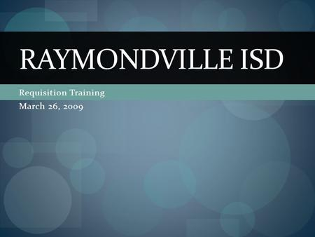 Requisition Training March 26, 2009 RAYMONDVILLE ISD.