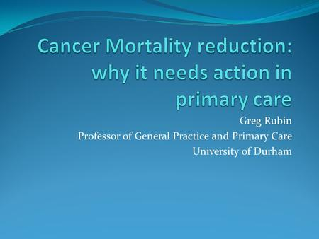 Greg Rubin Professor of General Practice and Primary Care University of Durham.