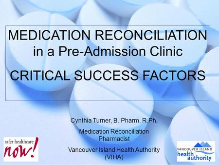 1 MEDICATION RECONCILIATION in a Pre-Admission Clinic CRITICAL SUCCESS FACTORS Cynthia Turner, B. Pharm, R.Ph. Medication Reconciliation Pharmacist Vancouver.