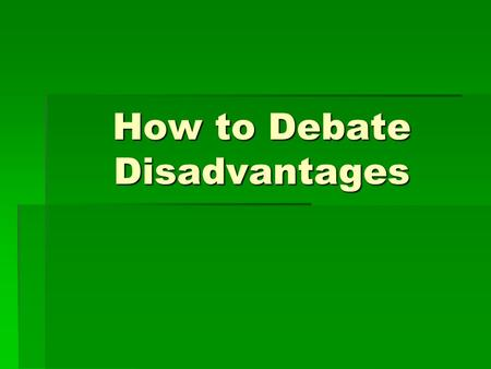 How to Debate Disadvantages. Selecting disadvantages to run  Be strategic in selecting them—a few things to remember—  Don't run multiple disadvantages.