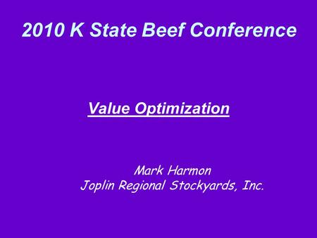 2010 K State Beef Conference Value Optimization Mark Harmon Joplin Regional Stockyards, Inc.