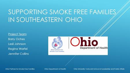 SUPPORTING SMOKE FREE FAMILIES IN SOUTHEASTERN OHIO Project Team: Barry Oches Lesli Johnson Regina Warfel Jennifer Collins Ohio Partners for Smoke Free.