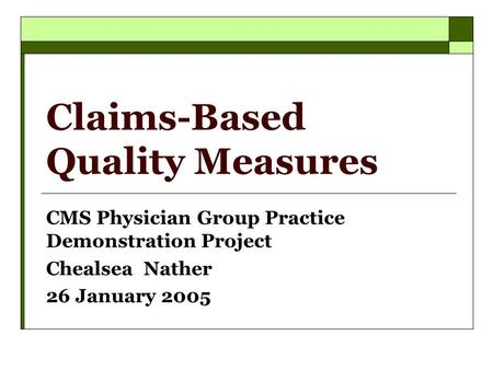 Claims-Based Quality Measures CMS Physician Group Practice Demonstration Project Chealsea Nather 26 January 2005.