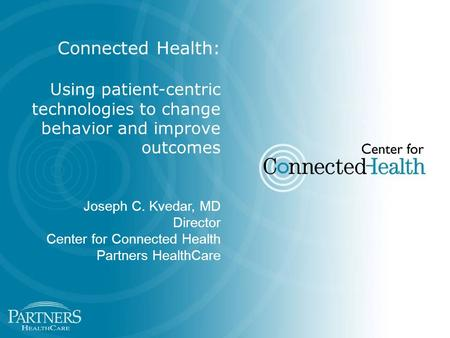 Connected Health: Using patient-centric technologies to change behavior and improve outcomes Joseph C. Kvedar, MD Director Center for Connected Health.