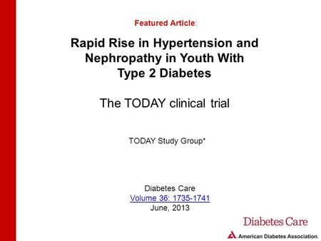 Rapid Rise in Hypertension and Nephropathy in Youth With Type 2 Diabetes The TODAY clinical trial Featured Article: TODAY Study Group* Diabetes Care Volume.