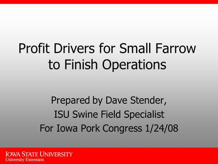 Profit Drivers for Small Farrow to Finish Operations Prepared by Dave Stender, ISU Swine Field Specialist For Iowa Pork Congress 1/24/08.
