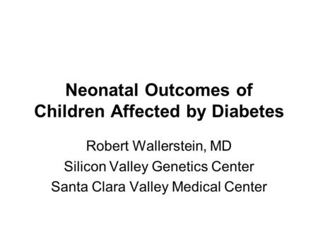 Neonatal Outcomes of Children Affected by Diabetes Robert Wallerstein, MD Silicon Valley Genetics Center Santa Clara Valley Medical Center.