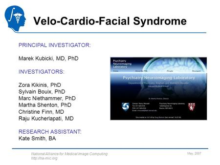 National Alliance for Medical Image Computing  May, 2007 Velo-Cardio-Facial Syndrome PRINCIPAL INVESTIGATOR: Marek Kubicki, MD, PhD INVESTIGATORS: