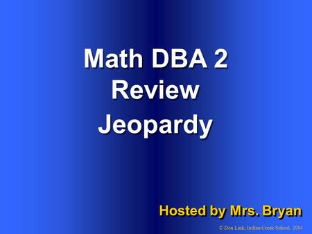 1 Math DBA 2 Review Hosted by Mrs. Bryan © Don Link, Indian Creek School, 2004 Jeopardy.