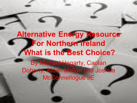 Alternative Energy Resource For Northern Ireland What is the Best Choice? By Michael Hegarty, Caolan Doherty, Aidan Mallon and Joshua McConnellogue 9E.