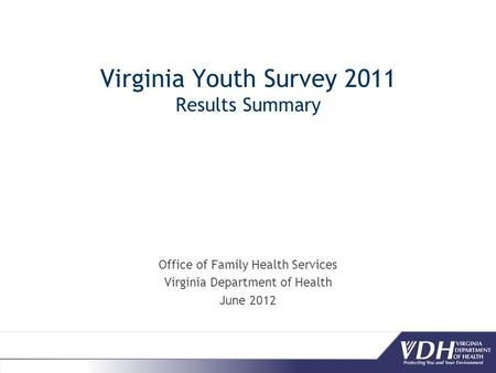 Virginia Youth Survey 2011 Results Summary Office of Family Health Services Virginia Department of Health June 2012.