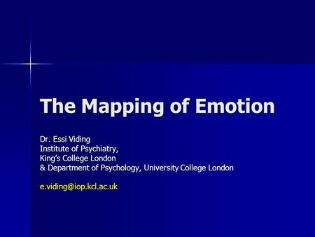The Mapping of Emotion Dr. Essi Viding Institute of Psychiatry, King's College London & Department of Psychology, University College London