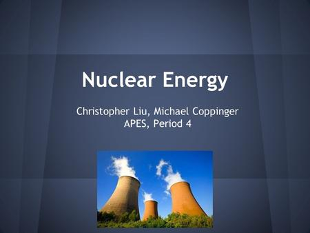 Nuclear Energy Christopher Liu, Michael Coppinger APES, Period 4.